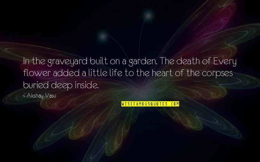 Death Life Quotes By Akshay Vasu: In the graveyard built on a garden. The