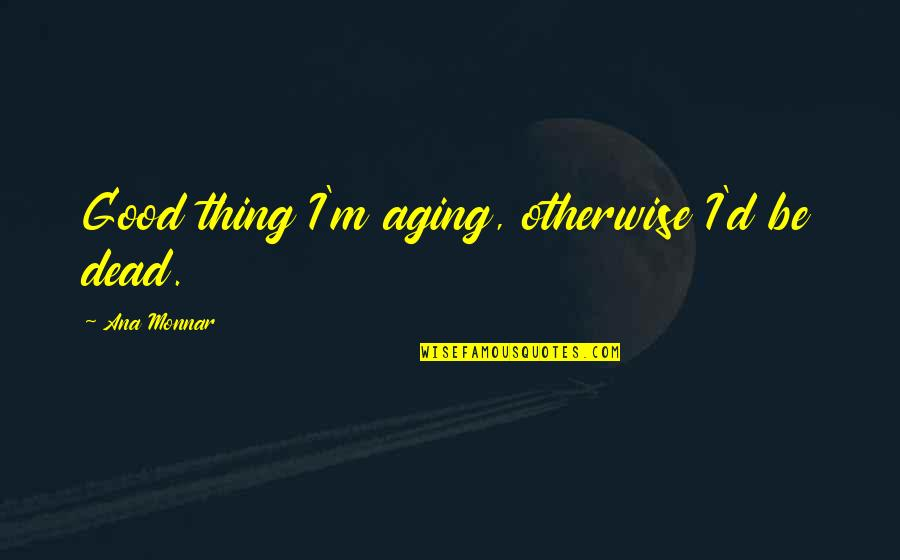 Death Life Quotes By Ana Monnar: Good thing I'm aging, otherwise I'd be dead.