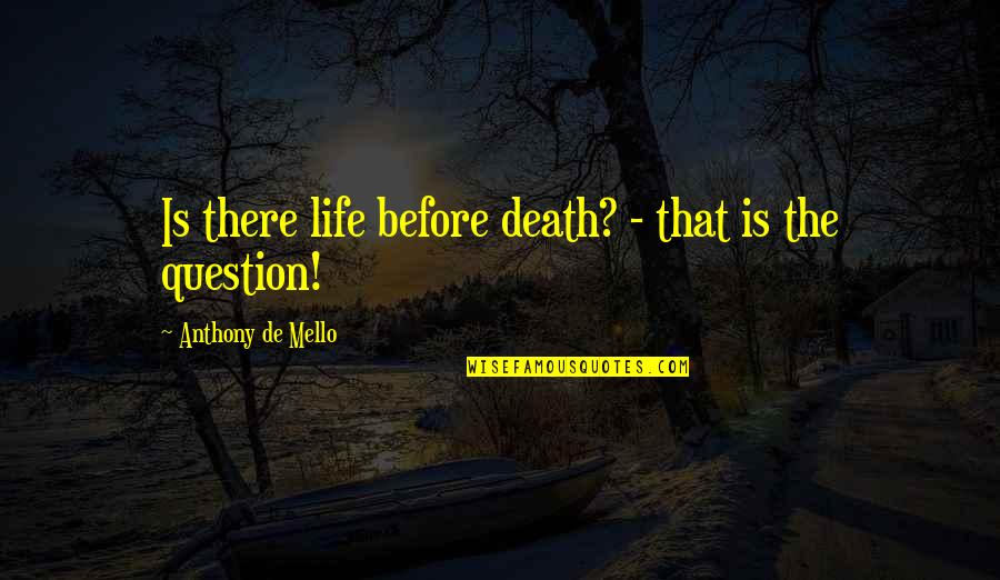 Death Life Quotes By Anthony De Mello: Is there life before death? - that is