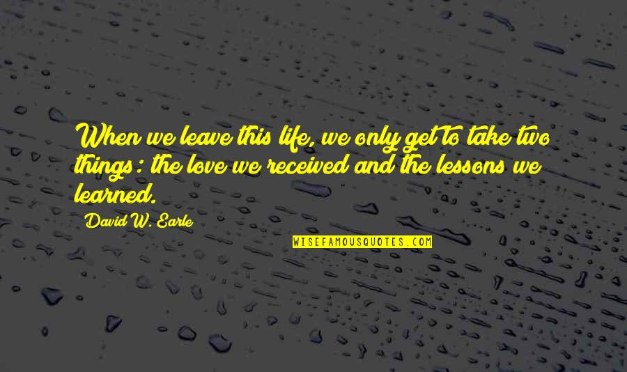 Death Life Quotes By David W. Earle: When we leave this life, we only get