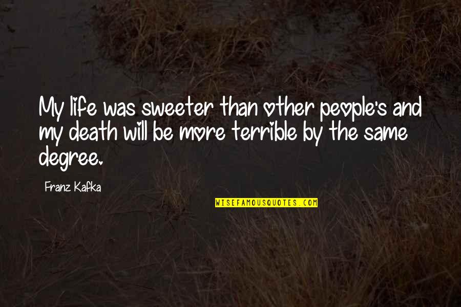 Death Life Quotes By Franz Kafka: My life was sweeter than other people's and
