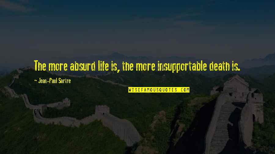 Death Life Quotes By Jean-Paul Sartre: The more absurd life is, the more insupportable