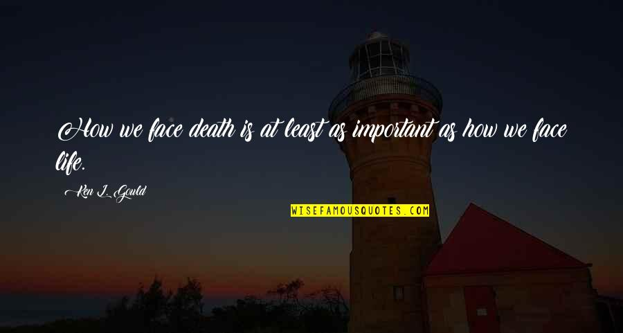 Death Life Quotes By Ken L. Gould: How we face death is at least as
