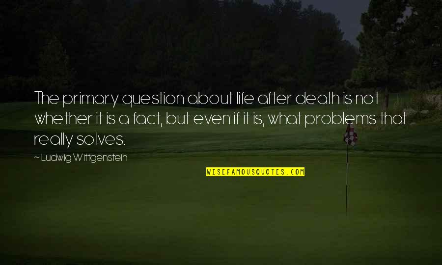 Death Life Quotes By Ludwig Wittgenstein: The primary question about life after death is