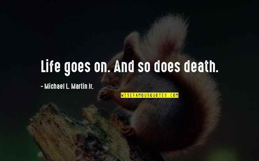 Death Life Quotes By Michael L. Martin Jr.: Life goes on. And so does death.