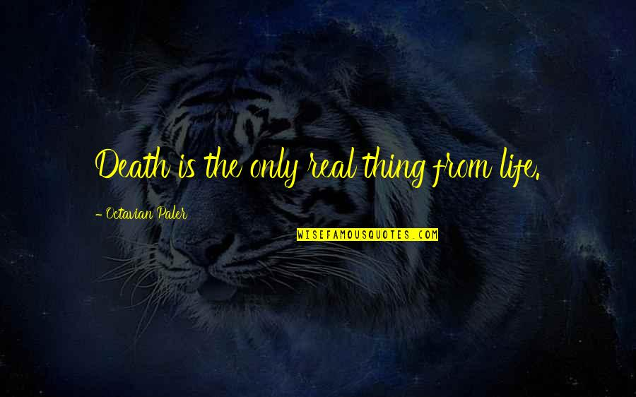 Death Life Quotes By Octavian Paler: Death is the only real thing from life.