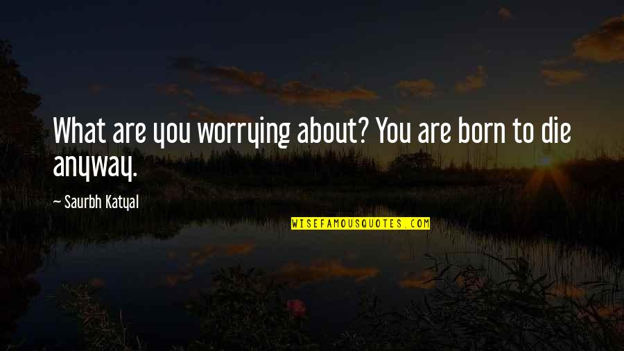 Death Life Quotes By Saurbh Katyal: What are you worrying about? You are born