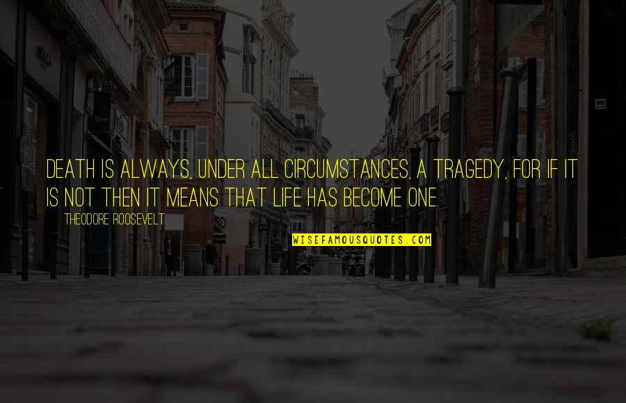 Death Life Quotes By Theodore Roosevelt: Death is always, under all circumstances, a tragedy,