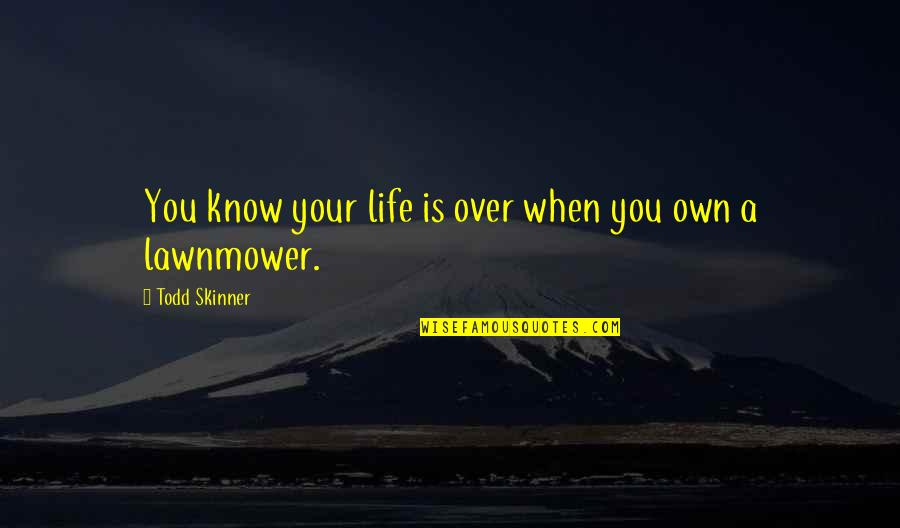 Death Life Quotes By Todd Skinner: You know your life is over when you