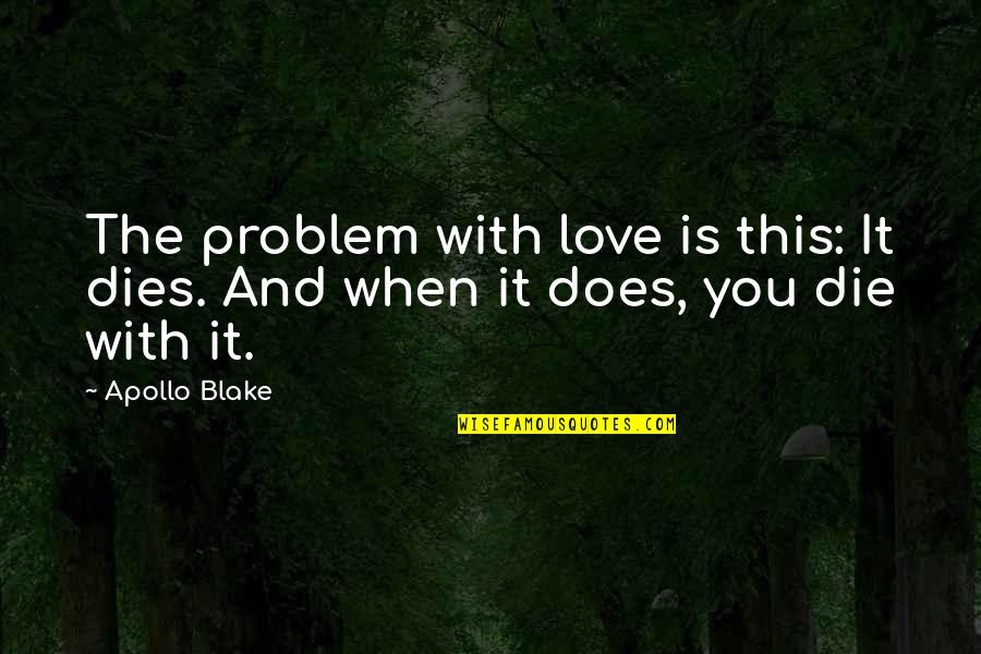 Death Loss Grief Quotes By Apollo Blake: The problem with love is this: It dies.