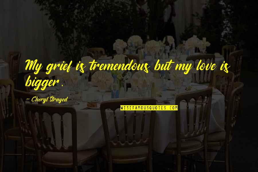 Death Loss Grief Quotes By Cheryl Strayed: My grief is tremendous but my love is