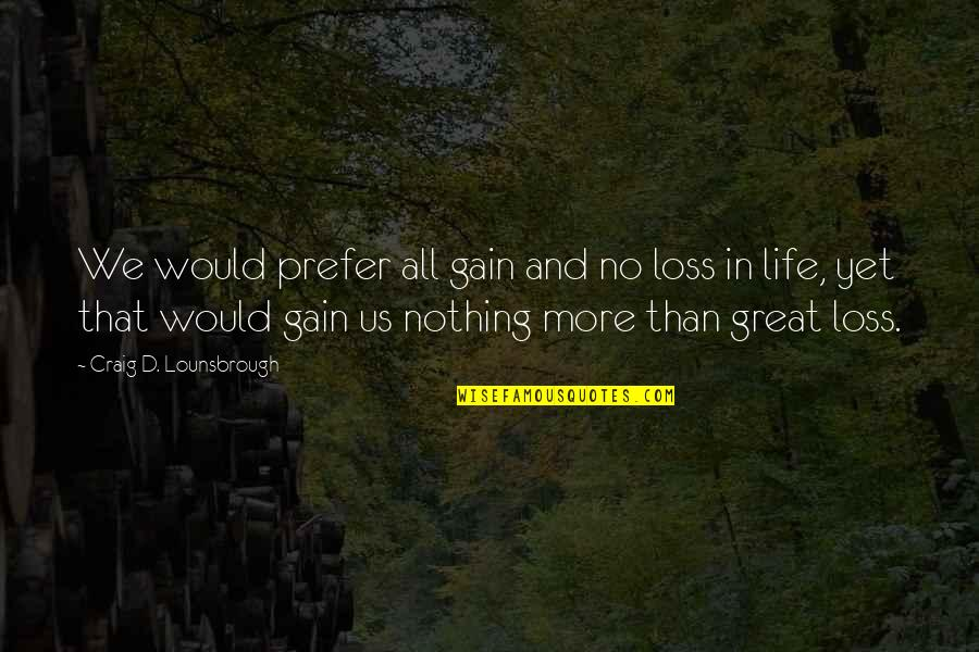 Death Loss Grief Quotes By Craig D. Lounsbrough: We would prefer all gain and no loss