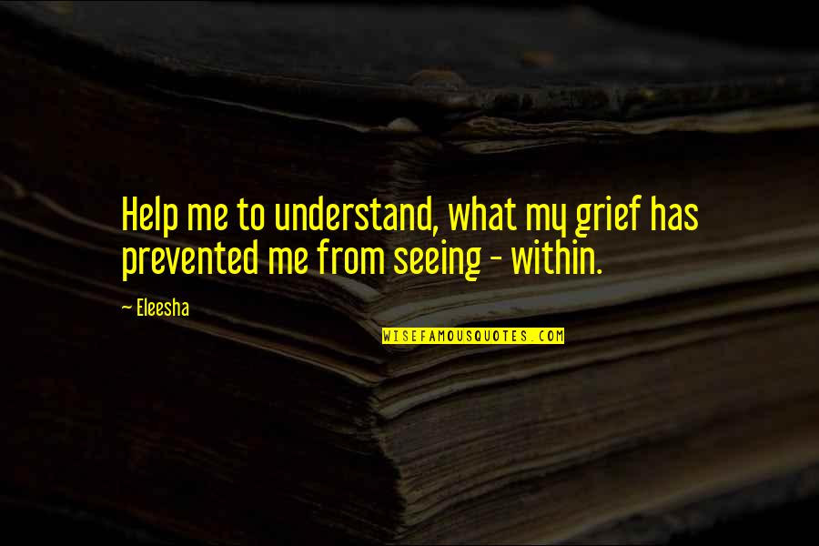 Death Loss Grief Quotes By Eleesha: Help me to understand, what my grief has