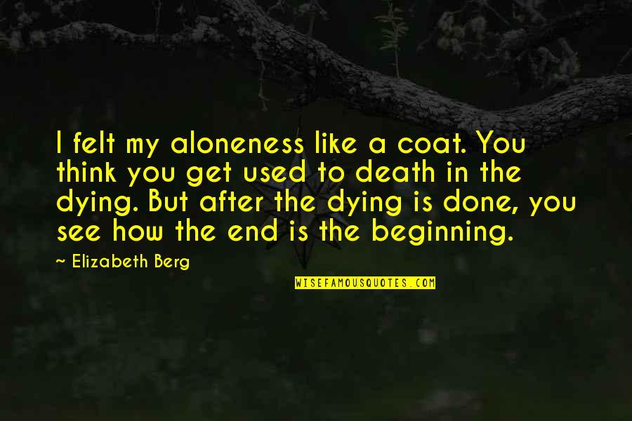 Death Loss Grief Quotes By Elizabeth Berg: I felt my aloneness like a coat. You