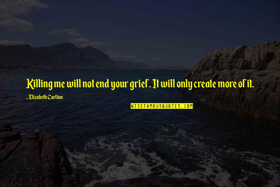 Death Loss Grief Quotes By Elizabeth Carlton: Killing me will not end your grief. It