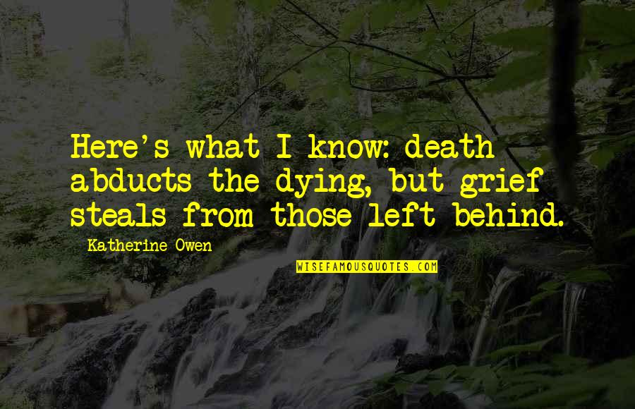 Death Loss Grief Quotes By Katherine Owen: Here's what I know: death abducts the dying,