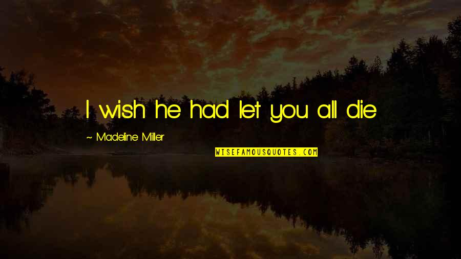 Death Loss Grief Quotes By Madeline Miller: I wish he had let you all die