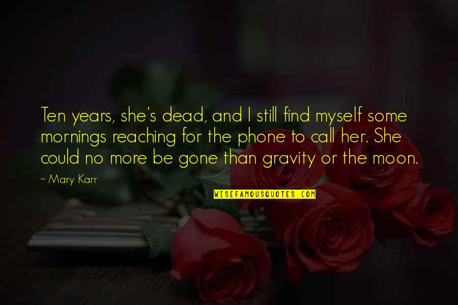 Death Loss Grief Quotes By Mary Karr: Ten years, she's dead, and I still find