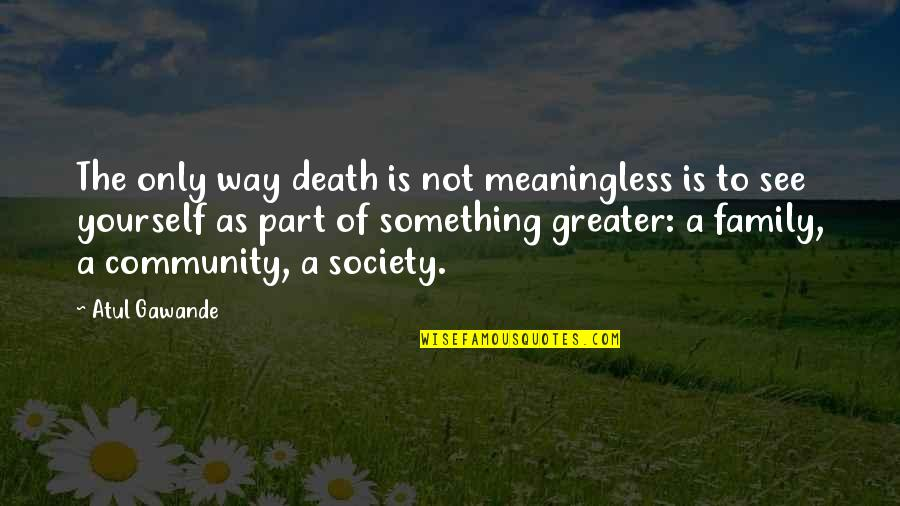 Death Of Family Quotes By Atul Gawande: The only way death is not meaningless is