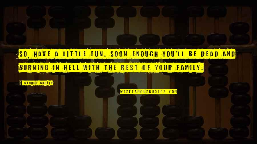 Death Of Family Quotes By George Carlin: So, have a little fun. Soon enough you'll