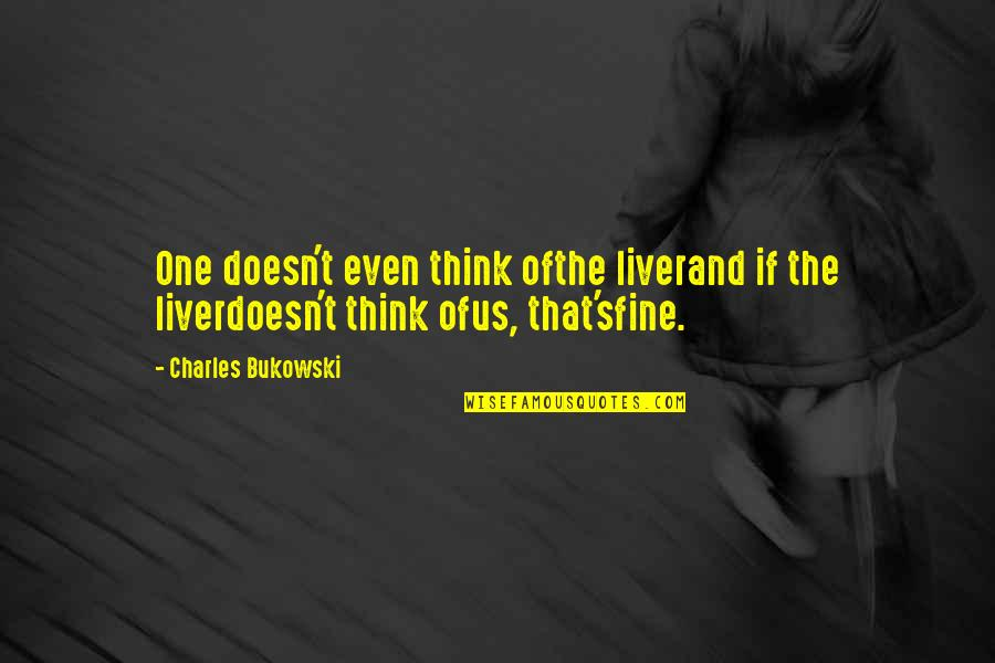 Death Poetry And Quotes By Charles Bukowski: One doesn't even think ofthe liverand if the