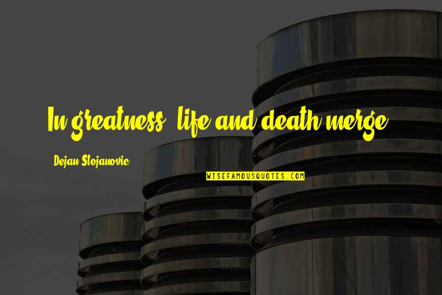Death Poetry And Quotes By Dejan Stojanovic: In greatness, life and death merge.