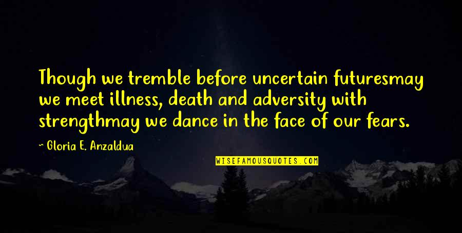 Death Poetry And Quotes By Gloria E. Anzaldua: Though we tremble before uncertain futuresmay we meet