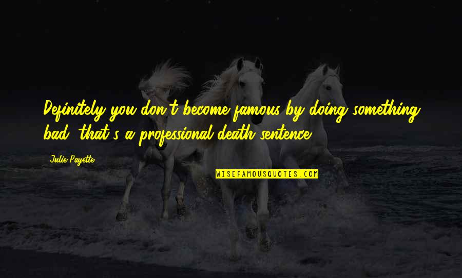 Death Sentences Quotes By Julie Payette: Definitely you don't become famous by doing something
