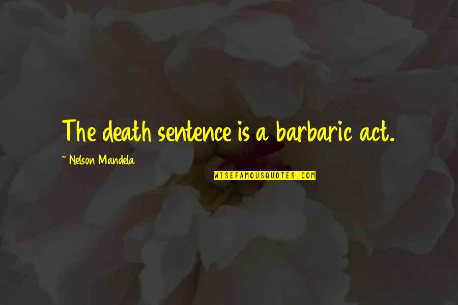 Death Sentences Quotes By Nelson Mandela: The death sentence is a barbaric act.