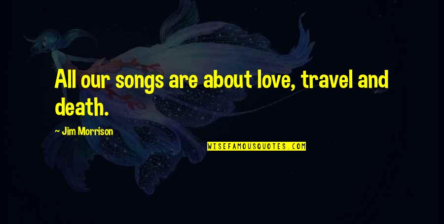 Death Songs Quotes By Jim Morrison: All our songs are about love, travel and