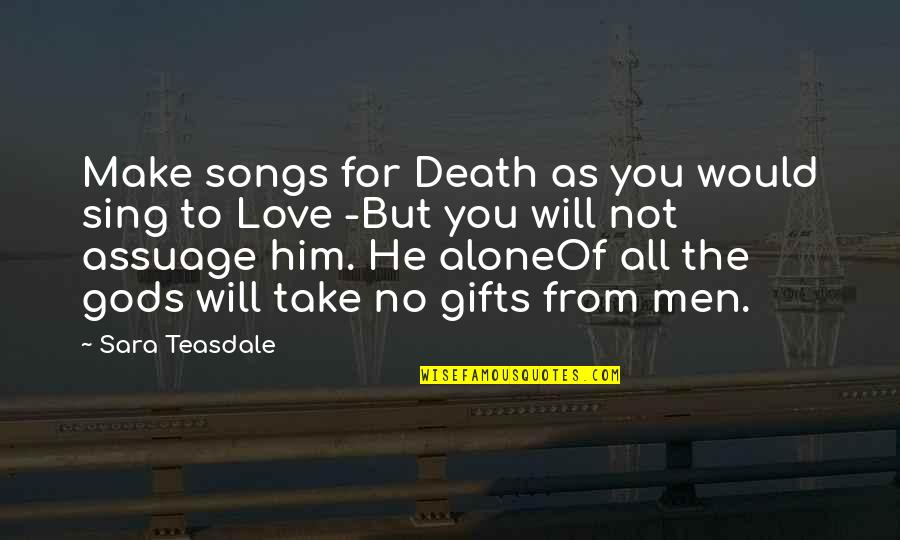 Death Songs Quotes By Sara Teasdale: Make songs for Death as you would sing
