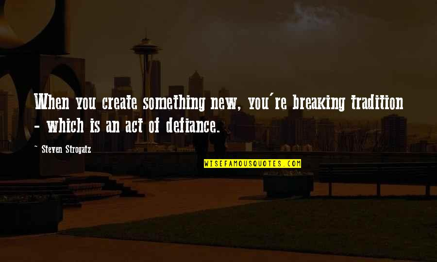 Death Songs Quotes By Steven Strogatz: When you create something new, you're breaking tradition