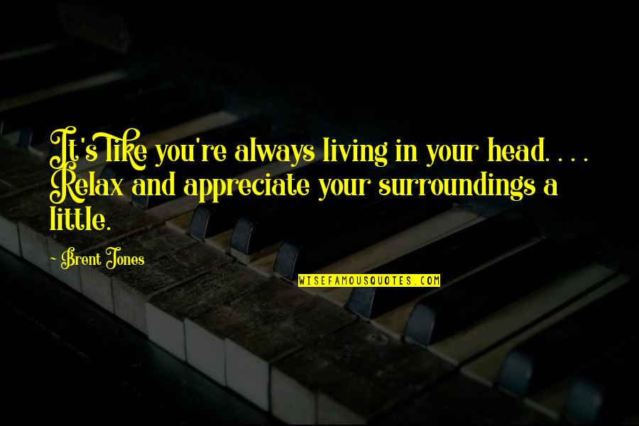 Death To Appreciate Life Quotes By Brent Jones: It's like you're always living in your head.