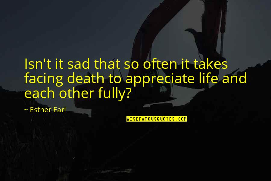 Death To Appreciate Life Quotes By Esther Earl: Isn't it sad that so often it takes