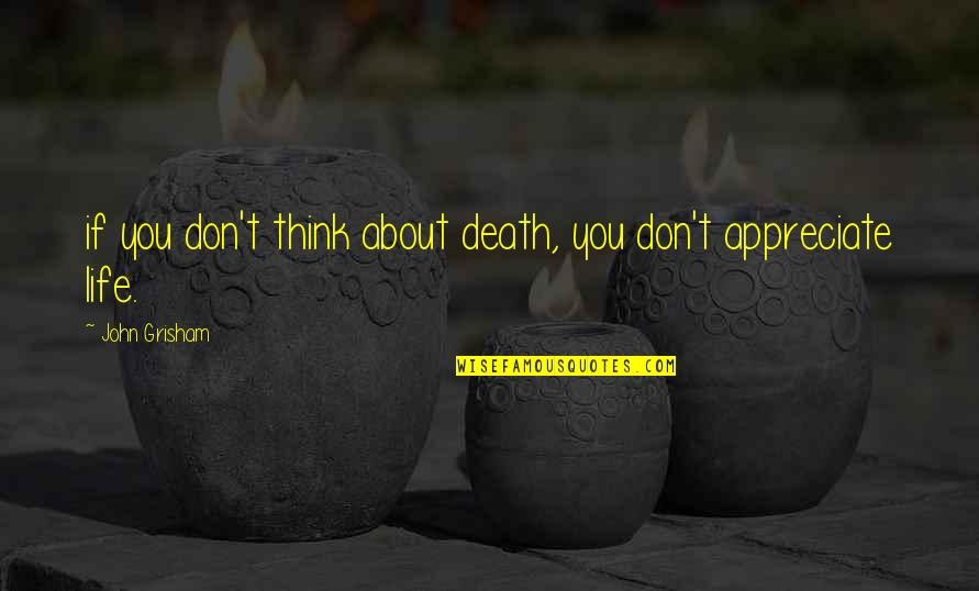 Death To Appreciate Life Quotes By John Grisham: if you don't think about death, you don't