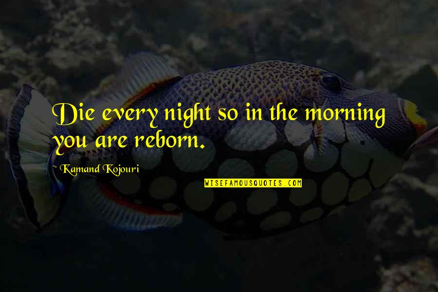 Death To Appreciate Life Quotes By Kamand Kojouri: Die every night so in the morning you