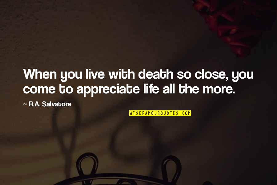 Death To Appreciate Life Quotes By R.A. Salvatore: When you live with death so close, you