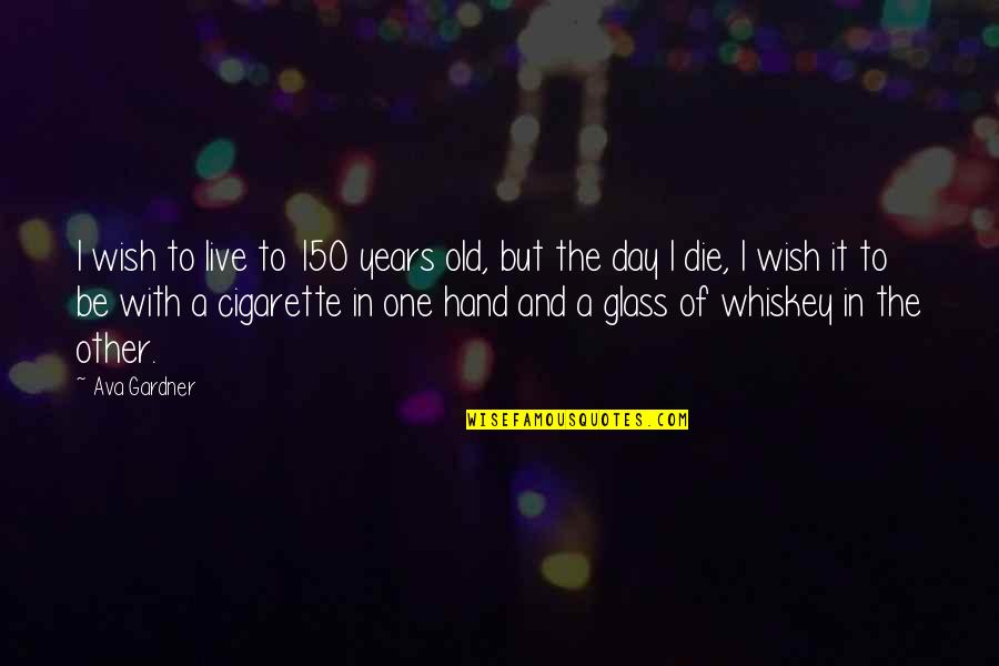 Death Wish Quotes By Ava Gardner: I wish to live to 150 years old,
