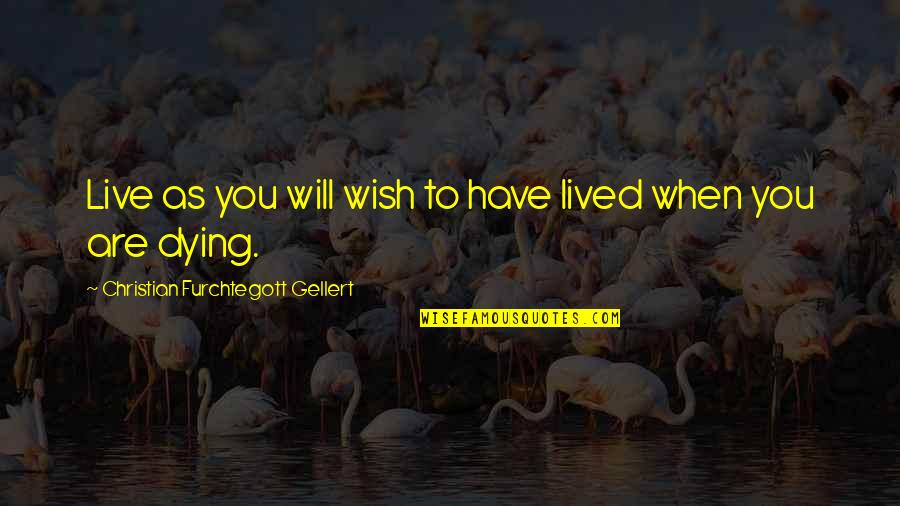 Death Wish Quotes By Christian Furchtegott Gellert: Live as you will wish to have lived
