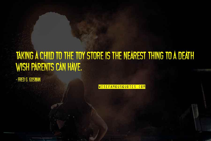 Death Wish Quotes By Fred G. Gosman: Taking a child to the toy store is