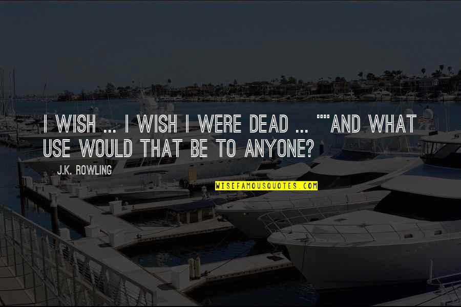 Death Wish Quotes By J.K. Rowling: I wish ... I wish I were dead