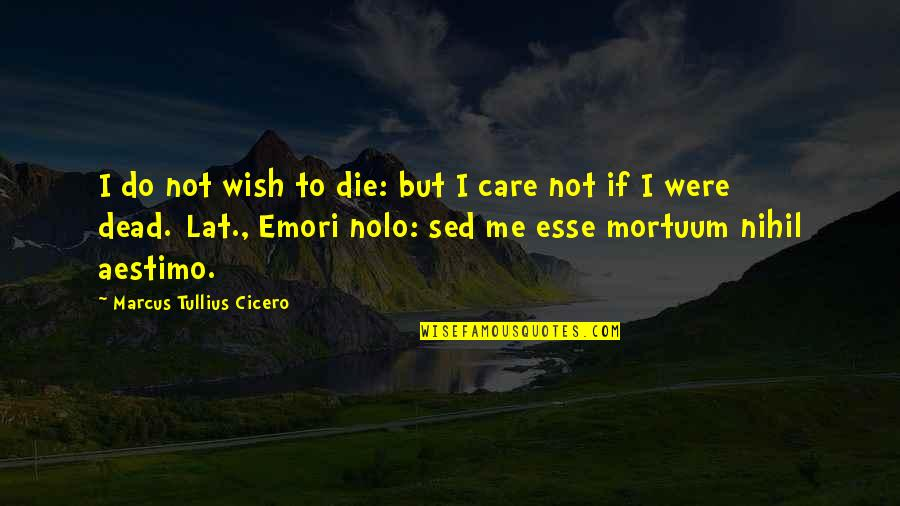 Death Wish Quotes By Marcus Tullius Cicero: I do not wish to die: but I