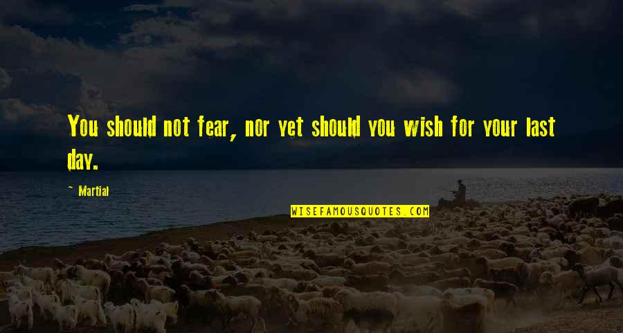 Death Wish Quotes By Martial: You should not fear, nor yet should you
