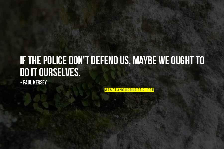 Death Wish Quotes By Paul Kersey: If the police don't defend us, maybe we