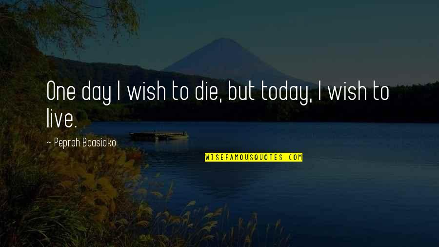 Death Wish Quotes By Peprah Boasiako: One day I wish to die, but today,