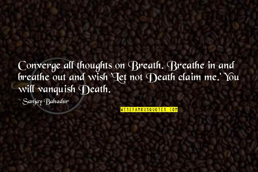 Death Wish Quotes By Sanjay Bahadur: Converge all thoughts on Breath. Breathe in and
