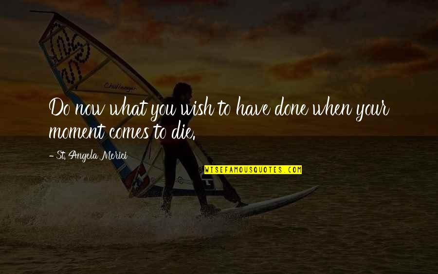 Death Wish Quotes By St. Angela Merici: Do now what you wish to have done