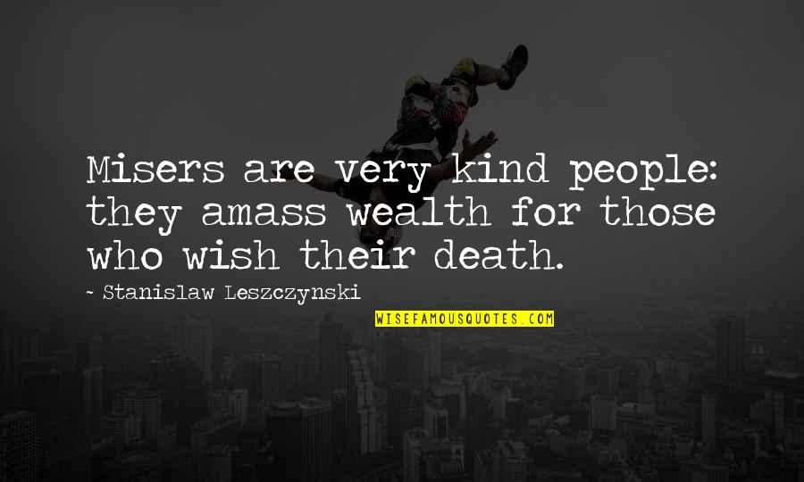 Death Wish Quotes By Stanislaw Leszczynski: Misers are very kind people: they amass wealth
