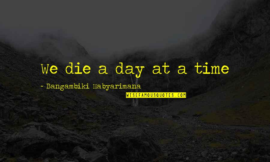 Deathbed Quotes By Bangambiki Habyarimana: We die a day at a time