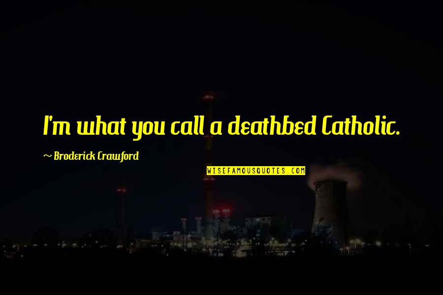 Deathbed Quotes By Broderick Crawford: I'm what you call a deathbed Catholic.